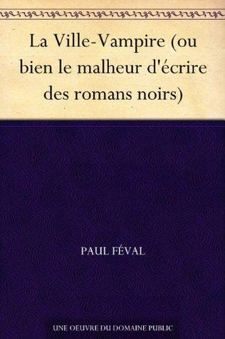 La Ville-Vampire (ou bien le malheur décrire des romans noirs) (French Edition) Paul Féval
