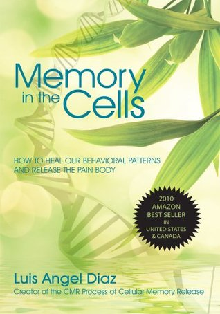 MEMORY IN THE CELLS: How to heal our behavioral patterns and release the Pain Body  by  Luis Diaz
