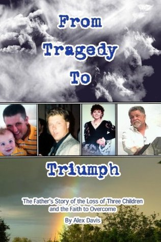 From Tragedy To Triumph: The Fathers Story of the Loss of Three Children and the Faith to Overcome  by  Alex Davis