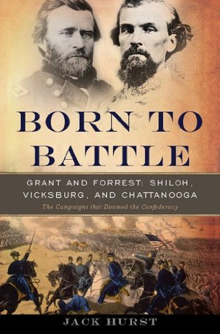 Born to Battle: Grant and Forrest--Shiloh, Vicksburg, and Chattanooga  by  Jack Hurst