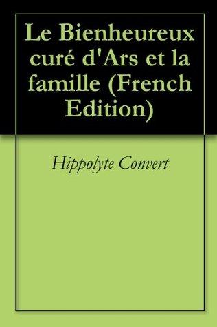 Le Bienheureux curé dArs et la famille Hippolyte Convert