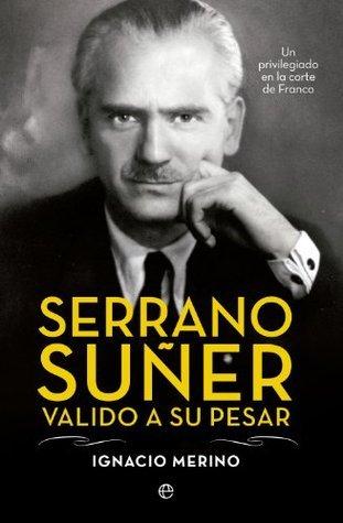 Serrano Suñer, valido a su pesar (Biografías)  by  Ignacio Merino