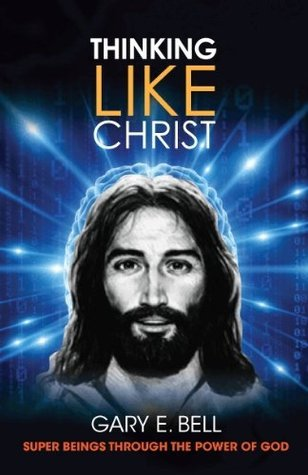 Thinking Like Christ - Super Beings through the Power of God  by  Gary Bell
