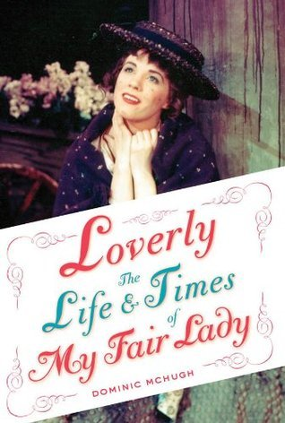 Loverly: The Life and Times of My Fair Lady  by  Dominic McHugh