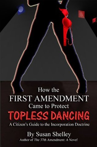 How the First Amendment Came to Protect Topless Dancing: A Citizens Guide to the Incorporation Doctrine Susan Shelley