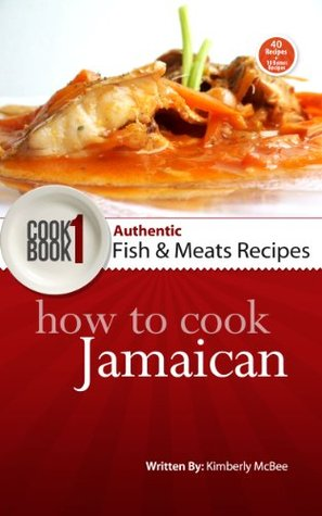 How to Cook Jamaican Cookbook 1: Authentic Fish & Meat Recipes (The Back to the Kitchen Cookbook Series) Kimberly McBee