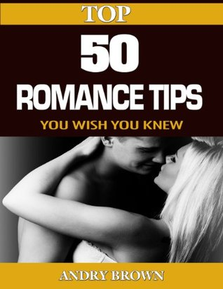 Top 50 Romance Tips You Wish you knew- Rekindle your Love Life and Reignite Your Relationship Andry Brown
