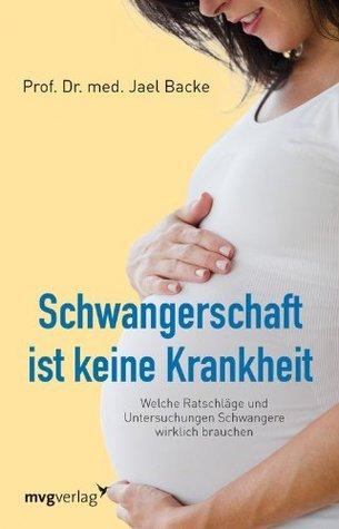 Schwangerschaft ist keine Krankheit: Welche Ratschläge und Untersuchungen Schwangere wirklich brauchen  by  Jael Backe