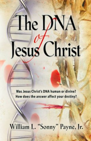 The DNA of Jesus Christ: Gods Traceable Identity  by  William L. Sonny Payne Jr.