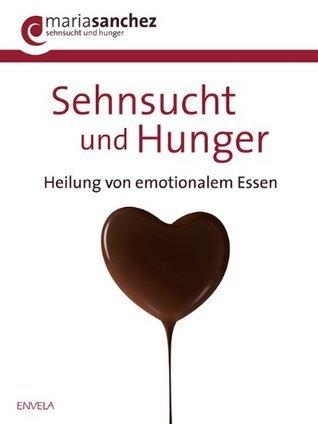 Sehnsucht und Hunger: Heilung von emotionalem Essen  by  Maria Sanchez