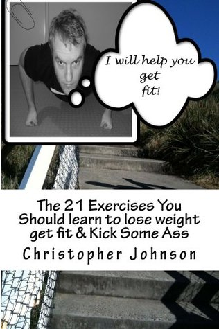 The 21 Exercises You Should learn to lose weight get fit  & Kick Some Ass Christopher Johnson