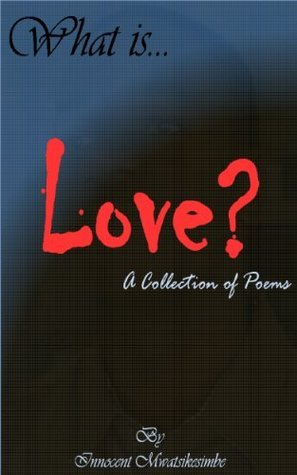 What Is Love? - A Collection Of Poems  by  Innocent Mwatsikesimbe