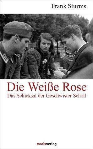 Die Weiße Rose: Das Schicksal der Geschwister Scholl  by  Frank Sturms