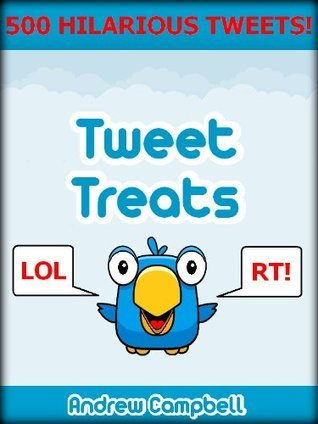 Tweet Treats: The Most Hilarious Twitter Tweets Ever!  by  Andrew Campbell