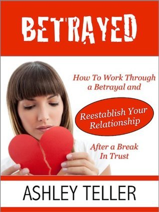 Betrayed: How To Work Through a Betrayal and Reestablish Your Relationship After a Break In Trust  by  Ashley Teller