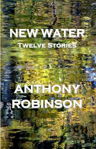 New Water: Twelve Stories  by  Anthony Robinson