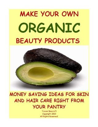 MAKE YOUR OWN ORGANIC BEAUTY PRODUCTS-MONEY SAVING IDEAS FOR HAIR AND SKIN CARE RIGHT FROM YOUR PANTRY  by  Tracee Beecroft