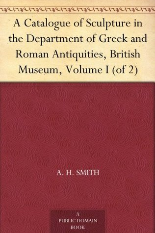A Catalogue of Sculpture in the Department of Greek and Roman Antiquities, British Museum, Volume I (of 2) A.H. Smith