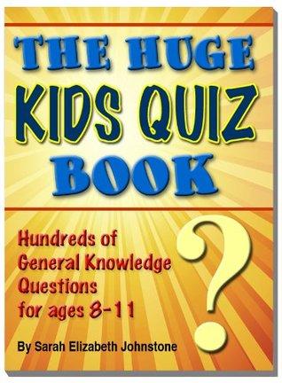 The Huge Kids Quiz Book - Educational, Mathematics & General Knowledge Quizzes, Trivia Questions & Answers for Children Sarah Elizabeth Johnstone