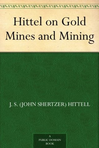 Hittel on Gold Mines and Mining  by  J. S. (John Shertzer) Hittell
