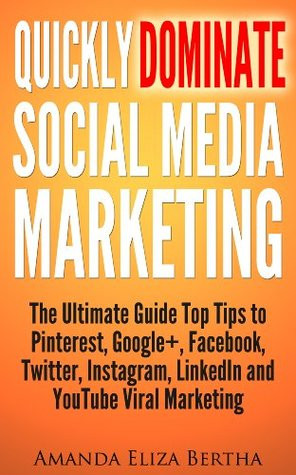 Quickly Dominate Social Media Marketing: The Ultimate Guide Top Tips to Pinterest, Google+, Facebook, Twitter, Instagram, LinkedIn and YouTube Viral Marketing Amanda Eliza  Bertha