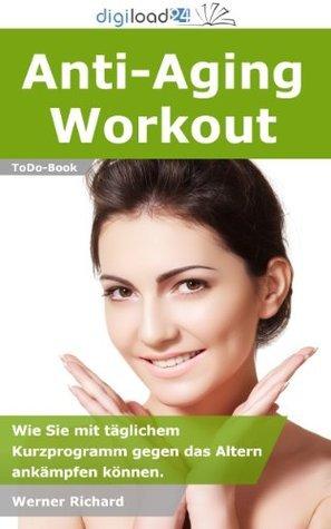 Anti-Aging Workout - Wie Sie mit täglichem Kurzprogramm gegen das Altern ankämpfen können. Werner Richard