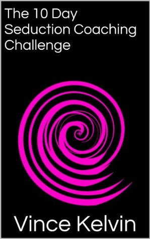 The 10 Day Seduction Coaching Challenge  by  Vince Kelvin