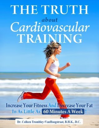 The Truth About Cardiovascular Training: Increase Your Fitness and Decrease Your Fat in as Little as 60 Minutes a Week!  by  Colleen Trombley-VanHoogstraat