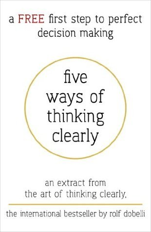 Five Ways of Thinking Clearly: An extract from The Art of Thinking Clearly Rolf Dobelli