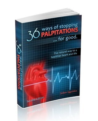 36 Ways of Stopping Palpitations. The natural way to a healthier heart and life. Jethro Iggulden