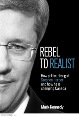 Rebel to Realist: How politics changed Stephen Harper and how he is changing Canada Mark Kennedy