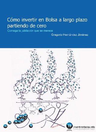 Cómo invertir en Bolsa a largo plazo partiendo de cero (Consiga la jubilación que se merece)  by  Gregorio Hernandez Jimenez