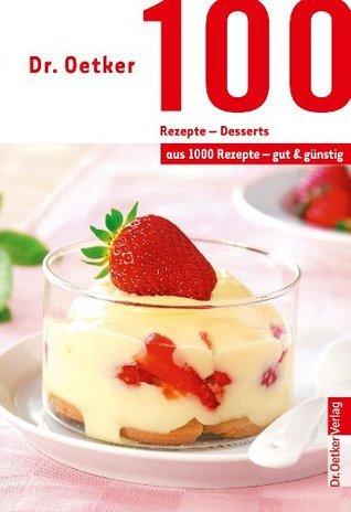 100 Rezepte - Desserts: aus 1000 Rezepte - gut und günstig Oetker Verlag
