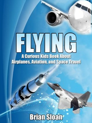 Flying! The Curious Kids Book About Airplanes, Aviation, and Space Travel Brian Sloan
