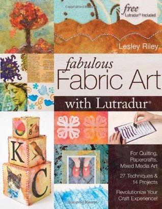 Fabulous Fabric Art With Lutradur: For Quilting, Papercrafts, Mixed Media Art: 27 Techniques & 14 Projects Revolutionize Your Craft Experience! Lesley Riley