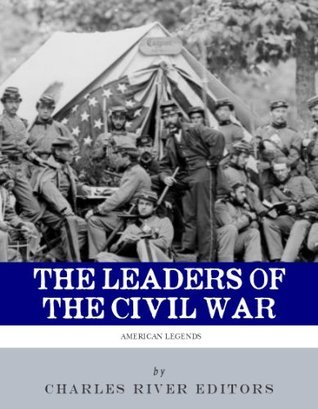 The Leaders of the Civil War: The Lives of Abraham Lincoln, Ulysses S. Grant, William Tecumseh Sherman, Jefferson Davis, Robert E. Lee, and Stonewall Jackson  by  Charles River Editors
