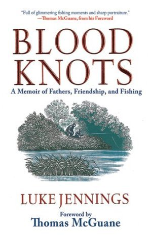 Blood Knots: A Memoir of Fathers, Friendship, and Fishing  by  Luke Jennings
