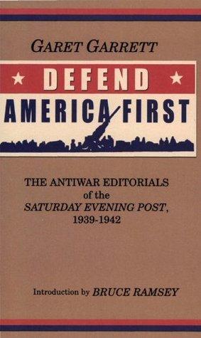 Defend America First: The Antiwar Editorials of the Saturday Evening Post, 1939-1942 Garet Garrett