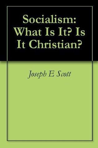 Socialism: What Is It? Is It Christian?  by  Joseph E Scott