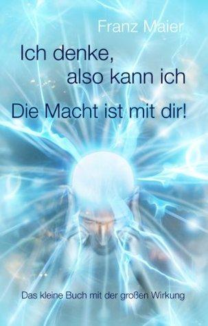 Ich denke, also kann ich. Die Macht ist mit dir!: Das kleine Buch mit großer Wirkung Franz Maier