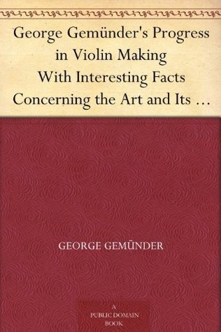George Gemünders Progress in Violin Making With Interesting Facts Concerning the Art and Its Critics in General George Gemünder