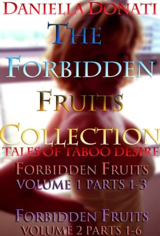 The Forbidden Fruits Collection: Forbidden Fruits - Volume 1 Parts 1-3 & Volume 2 Parts 1-6  by  Daniella Donati