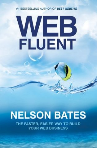 Web Fluent - The Faster, Easier Way to Build Your Web Business  by  Nelson Bates