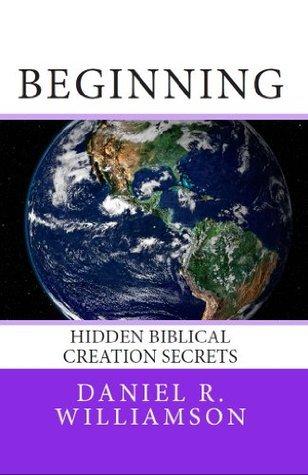 Beginning:  Hidden Biblical Creation Secrets Daniel Williamson