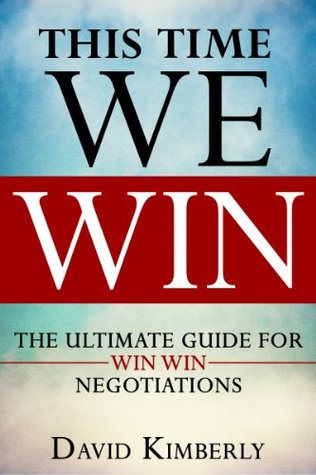 This Time WE WIN - The Ultime Guide For Win Win Negotiations - How To Improve Negotiaton Skills, Getting To Yes Every Time, Find Negotiations With Win Win Result David Kimberly