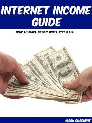 Internet Income Guide: How to Make Money While You Sleep Mark Quadmire