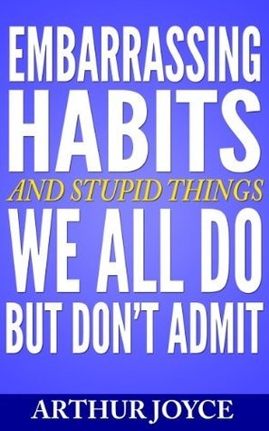 Embarrassing Habits And Stupid Things We All Do But Dont Admit Arthur Joyce