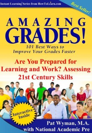 Amazing Grades: Are You Prepared for learning and Work? Assessing 21st Century Skills (Amazing Grades: 101 Best Ways to Improve Your Grades Faster)  by  Pat Wyman