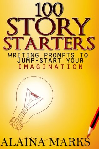 100 Story Starters Writing Prompts To Jump-Start Your Imagination Alaina Marks