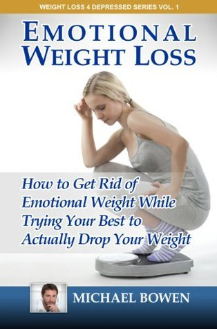 Emotional Weight Loss: How To Get Rid Of Emotional Weight While Trying Your Best To Actually Drop Your Weight (Weight Loss 4 Depressed Series)  by  Michael Bowen